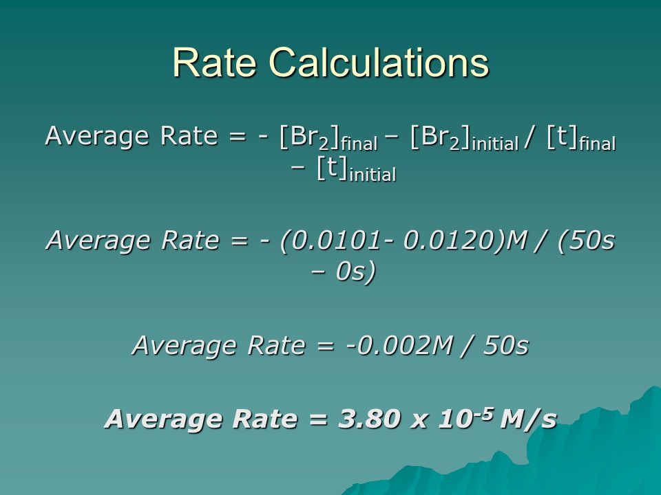 Rate Calculations Average Rate = - [Br2]final – [Br2]initial / [t]final – [t]initial. Average Rate = - (0.0101- 0.0120)M / (50s – 0s)